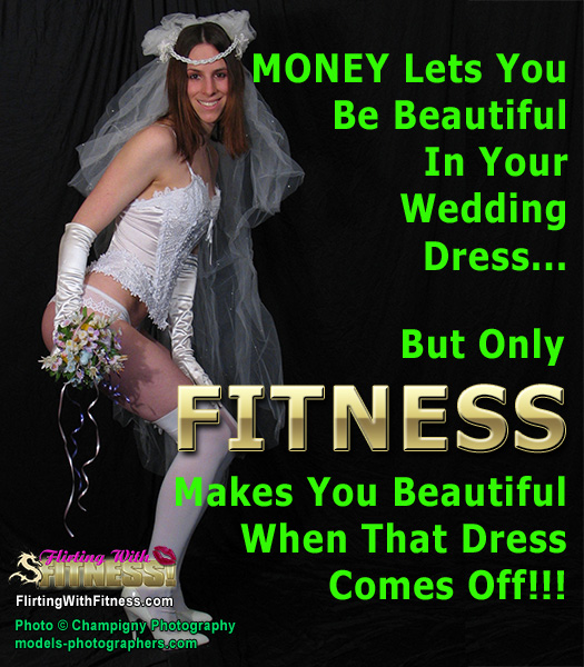MONEY Lets You Be Beautiful In Your Wedding Dress... But Only FITNESS Makes You Beautiful When That Dress Comes Off!