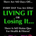 The Fitness Lifestyle - Every Day You're Either Living It Or Losing It.